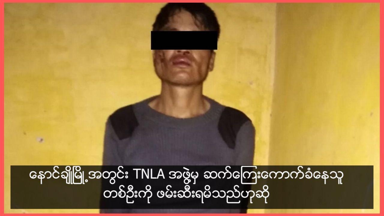 ေနာင္ခ်ဳိၿမိဳ႕အတြင္း TNLA အဖြဲ႔မွ ဆက္ေၾကးေကာက္ခံေနသူ တစ္ဦးကုိ ဖမ္းဆီးရမိသည္ဟုဆုိ